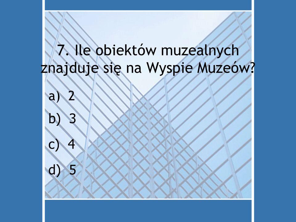7. Ile obiektów muzealnych znajduje się na Wyspie Muzeów? a)2 d) 5 c) 4 b) 3