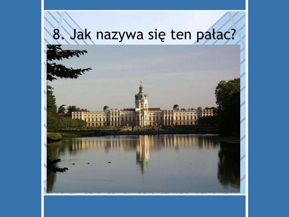 8. Jak nazywa się ten pałac? a)Charlottenburg d) Brandenburgertor c) Museuminsel b) Rathaus