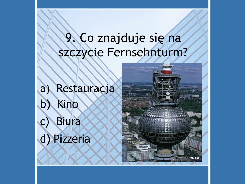 9. Co znajduje się na szczycie Fernsehnturm? a)Restauracja d) Pizzeria c) Biura b) Kino