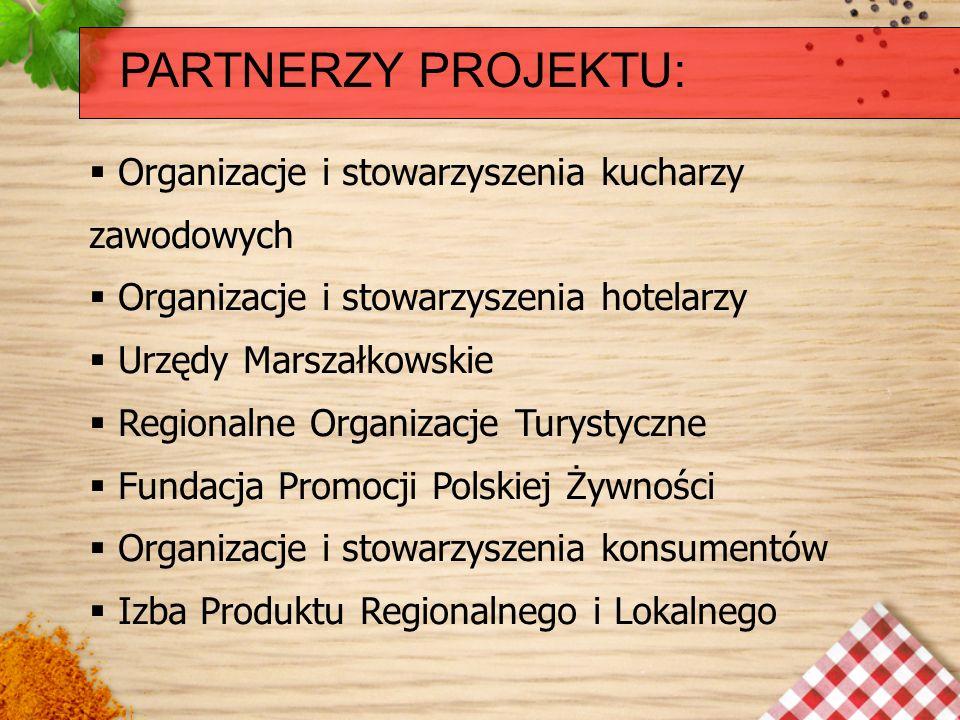 PARTNERZY PROJEKTU: Organizacje i stowarzyszenia kucharzy zawodowych Organizacje i stowarzyszenia hotelarzy Urzędy Marszałkowskie Regionalne Organizac