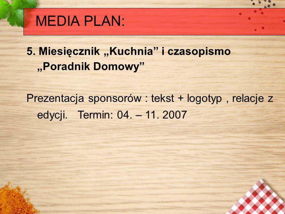 MEDIA PLAN: 5. Miesięcznik Kuchnia i czasopismo Poradnik Domowy Prezentacja sponsorów : tekst + logotyp, relacje z edycji. Termin: 04. – 11. 2007