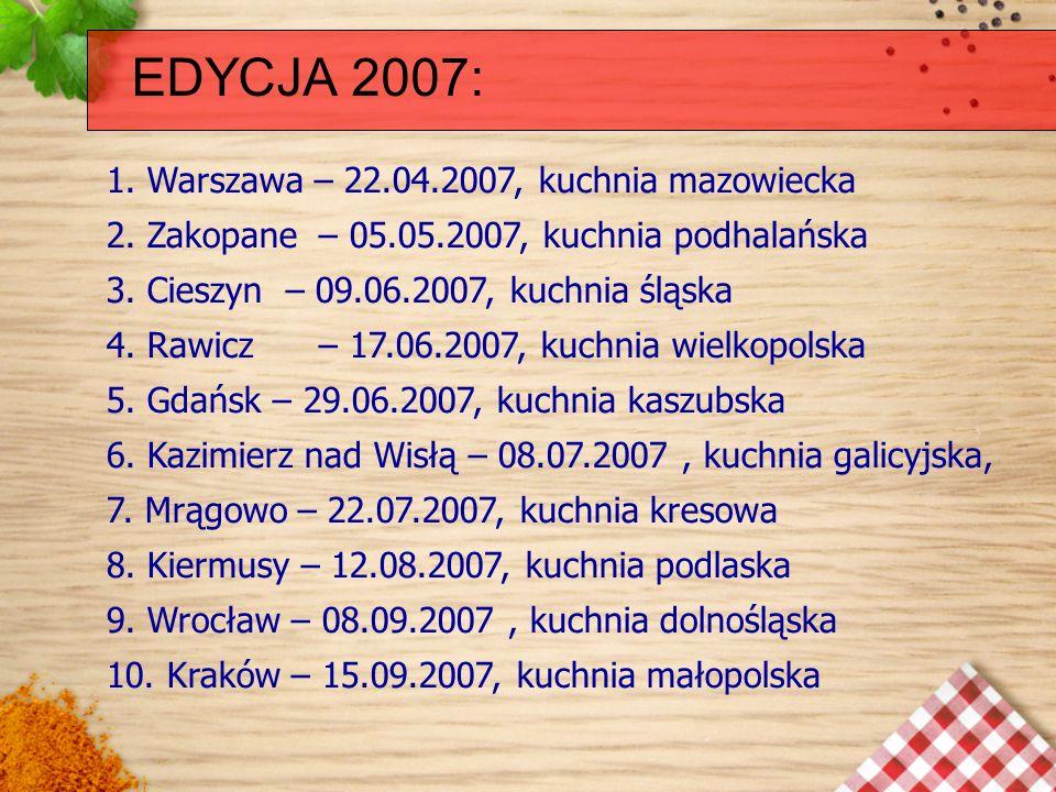 EDYCJA 2007: 1. Warszawa – 22.04.2007, kuchnia mazowiecka 2. Zakopane – 05.05.2007, kuchnia podhalańska 3. Cieszyn – 09.06.2007, kuchnia śląska 4. Raw