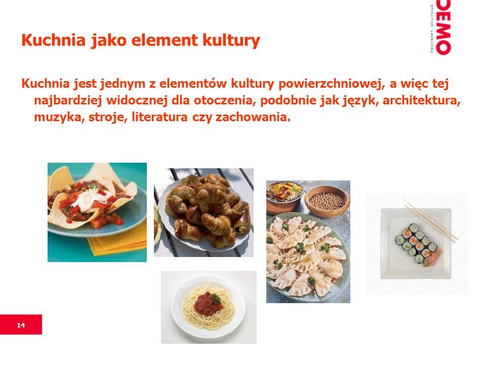 14 Kuchnia jako element kultury Kuchnia jest jednym z elementów kultury powierzchniowej, a więc tej najbardziej widocznej dla otoczenia, podobnie jak