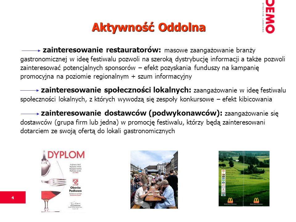 4 zainteresowanie restauratorów: masowe zaangażowanie branży gastronomicznej w ideę festiwalu pozwoli na szeroką dystrybucję informacji a także pozwoli zainteresować potencjalnych sponsorów – efekt pozyskania funduszy na kampanię promocyjna na poziomie regionalnym + szum informacyjny zainteresowanie społeczności lokalnych: zaangażowanie w ideę festiwalu społeczności lokalnych, z których wywodzą się zespoły konkursowe – efekt kibicowania zainteresowanie dostawców (podwykonawców): zaangażowanie się dostawców (grupa firm lub jedna) w promocję festiwalu, którzy będą zainteresowani dotarciem ze swoją ofertą do lokali gastronomicznych Aktywność Oddolna