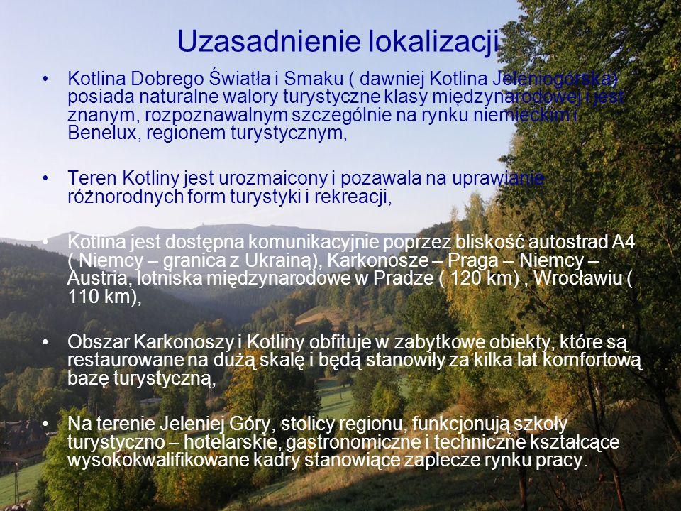 Uzasadnienie lokalizacji Kotlina Dobrego Światła i Smaku ( dawniej Kotlina Jeleniogórska) posiada naturalne walory turystyczne klasy międzynarodowej i jest znanym, rozpoznawalnym szczególnie na rynku niemieckim i Benelux, regionem turystycznym, Teren Kotliny jest urozmaicony i pozawala na uprawianie różnorodnych form turystyki i rekreacji, Kotlina jest dostępna komunikacyjnie poprzez bliskość autostrad A4 ( Niemcy – granica z Ukrainą), Karkonosze – Praga – Niemcy – Austria, lotniska międzynarodowe w Pradze ( 120 km), Wrocławiu ( 110 km), Obszar Karkonoszy i Kotliny obfituje w zabytkowe obiekty, które są restaurowane na dużą skalę i będą stanowiły za kilka lat komfortową bazę turystyczną, Na terenie Jeleniej Góry, stolicy regionu, funkcjonują szkoły turystyczno – hotelarskie, gastronomiczne i techniczne kształcące wysokokwalifikowane kadry stanowiące zaplecze rynku pracy.