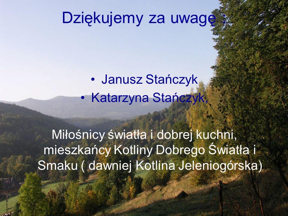 Dziękujemy za uwagę : Janusz Stańczyk Katarzyna Stańczyk, Miłośnicy światła i dobrej kuchni, mieszkańcy Kotliny Dobrego Światła i Smaku ( dawniej Kotlina Jeleniogórska)