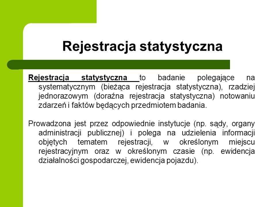 Rejestracja statystyczna Rejestracja statystyczna to badanie polegające na systematycznym (bieżąca rejestracja statystyczna), rzadziej jednorazowym (d