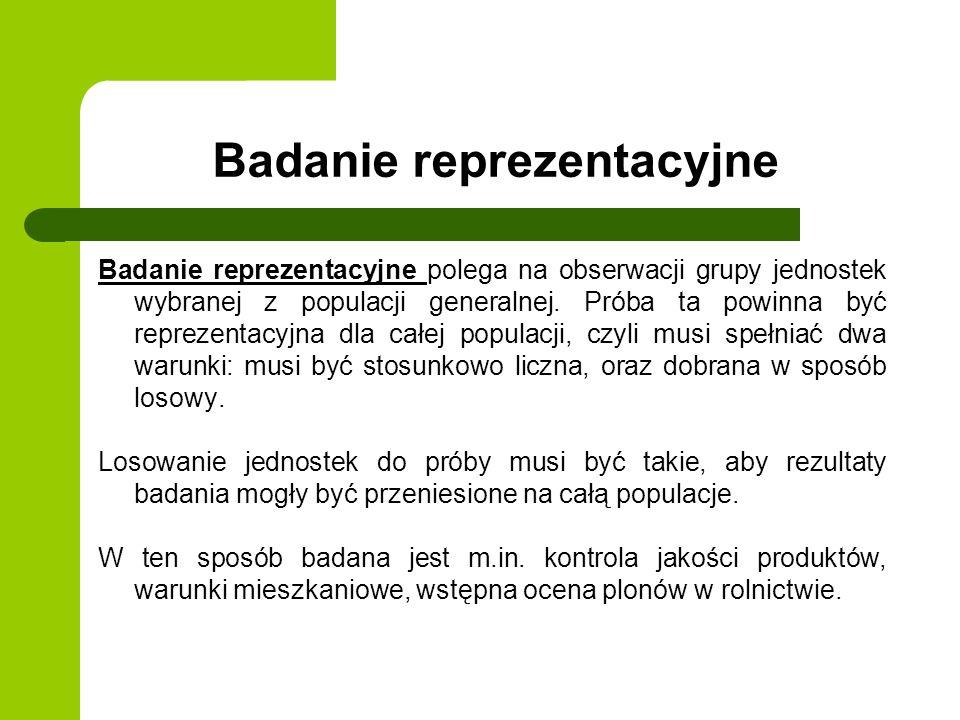 Badanie reprezentacyjne Badanie reprezentacyjne polega na obserwacji grupy jednostek wybranej z populacji generalnej. Próba ta powinna być reprezentac