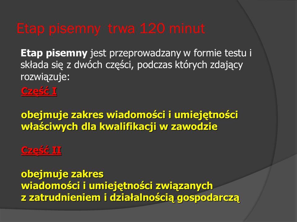 Etap pisemny trwa 120 minut Część I obejmuje zakres wiadomości i umiejętności właściwych dla kwalifikacji w zawodzie Część II obejmuje zakres wiadomoś