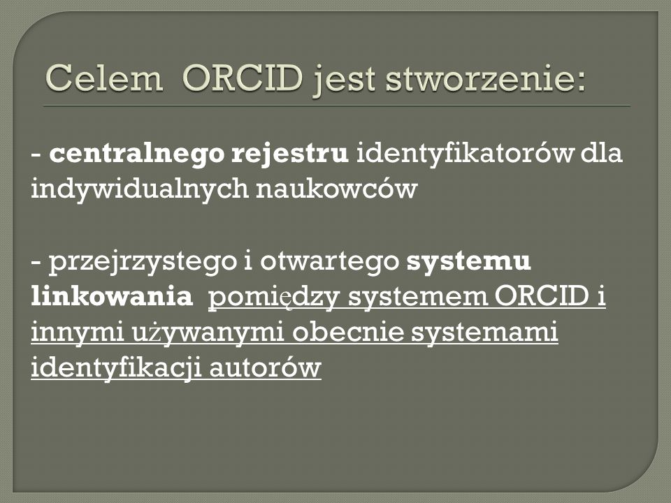 - centralnego rejestru identyfikatorów dla indywidualnych naukowców - przejrzystego i otwartego systemu linkowania pomi ę dzy systemem ORCID i innymi