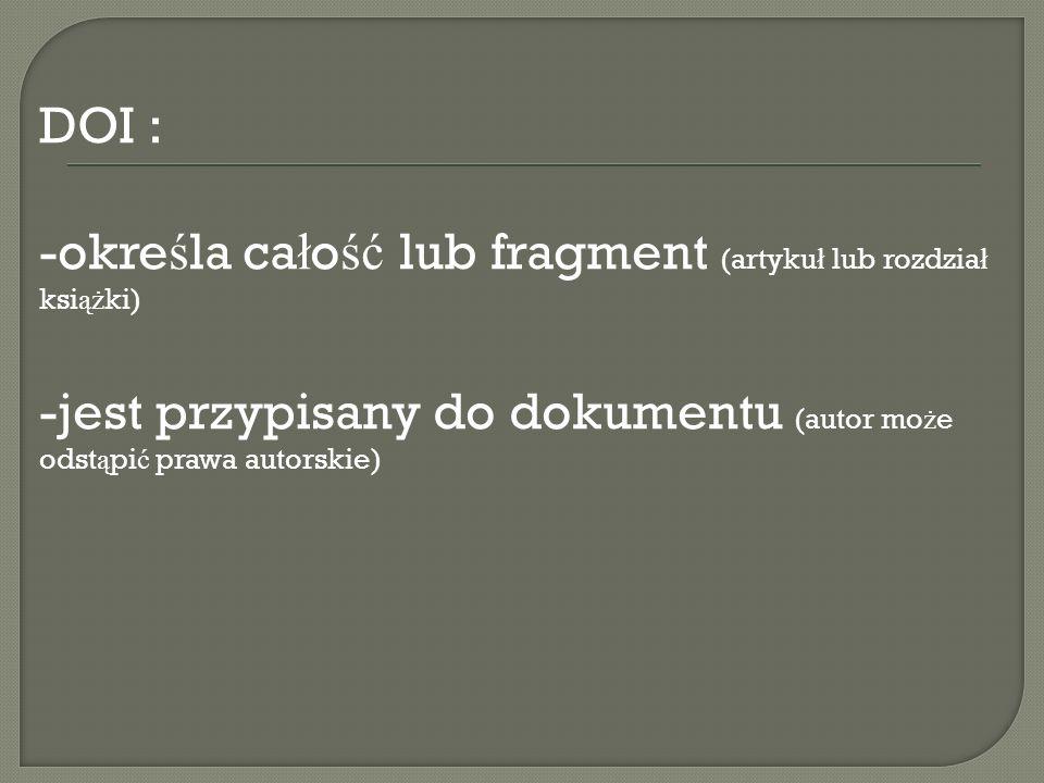 DOI : -okre ś la ca ł o ść lub fragment (artyku ł lub rozdzia ł ksi ąż ki) -jest przypisany do dokumentu (autor mo ż e odst ą pi ć prawa autorskie)