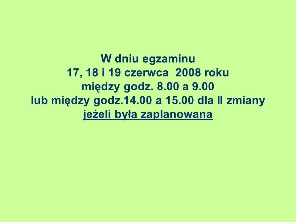 W dniu egzaminu 17, 18 i 19 czerwca 2008 roku między godz. 8.00 a 9.00 lub między godz.14.00 a 15.00 dla II zmiany jeżeli była zaplanowana