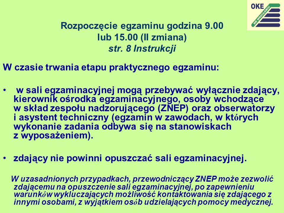 Rozpoczęcie egzaminu godzina 9.00 lub 15.00 (II zmiana) str. 8 Instrukcji W czasie trwania etapu praktycznego egzaminu: w sali egzaminacyjnej mogą prz