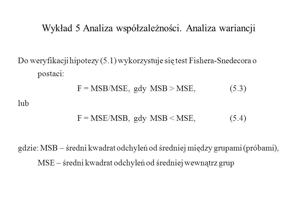 Wykład 5 Analiza współzależności. Analiza wariancji Do weryfikacji hipotezy (5.1) wykorzystuje się test Fishera-Snedecora o postaci: F = MSB/MSE, gdy