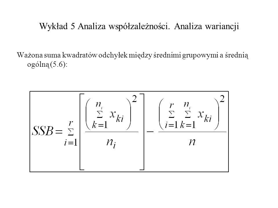Wykład 5 Analiza współzależności. Analiza wariancji Ważona suma kwadratów odchyłek między średnimi grupowymi a średnią ogólną (5.6):