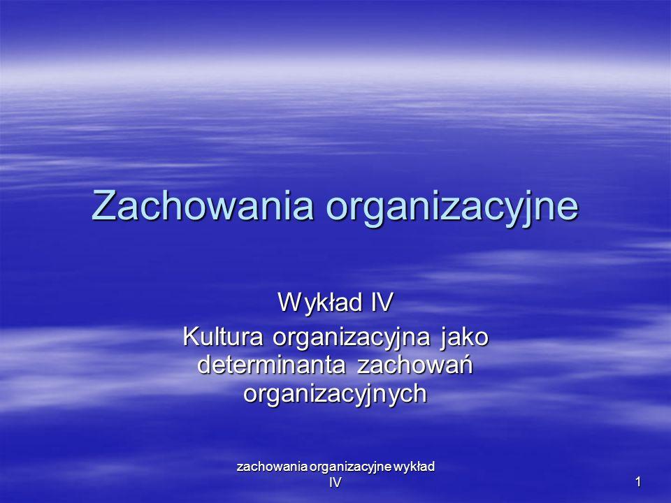 zachowania organizacyjne wykład IV 1 Zachowania organizacyjne Wykład IV Kultura organizacyjna jako determinanta zachowań organizacyjnych