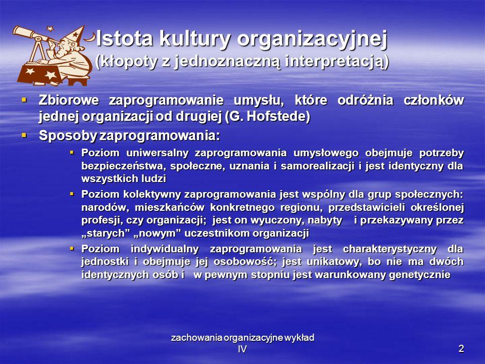 zachowania organizacyjne wykład IV2 Istota kultury organizacyjnej (kłopoty z jednoznaczną interpretacją) Zbiorowe zaprogramowanie umysłu, które odróżn
