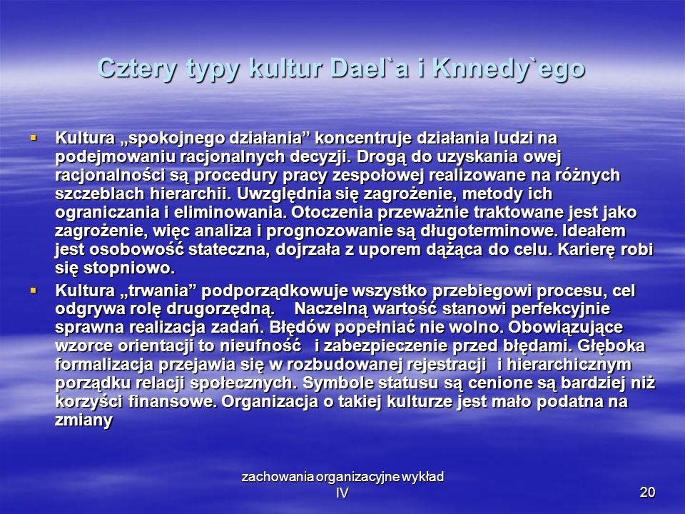 zachowania organizacyjne wykład IV20 Cztery typy kultur Dael`a i Knnedy`ego Kultura spokojnego działania koncentruje działania ludzi na podejmowaniu r