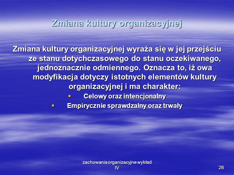 zachowania organizacyjne wykład IV26 Zmiana kultury organizacyjnej Zmiana kultury organizacyjnej wyraża się w jej przejściu ze stanu dotychczasowego d
