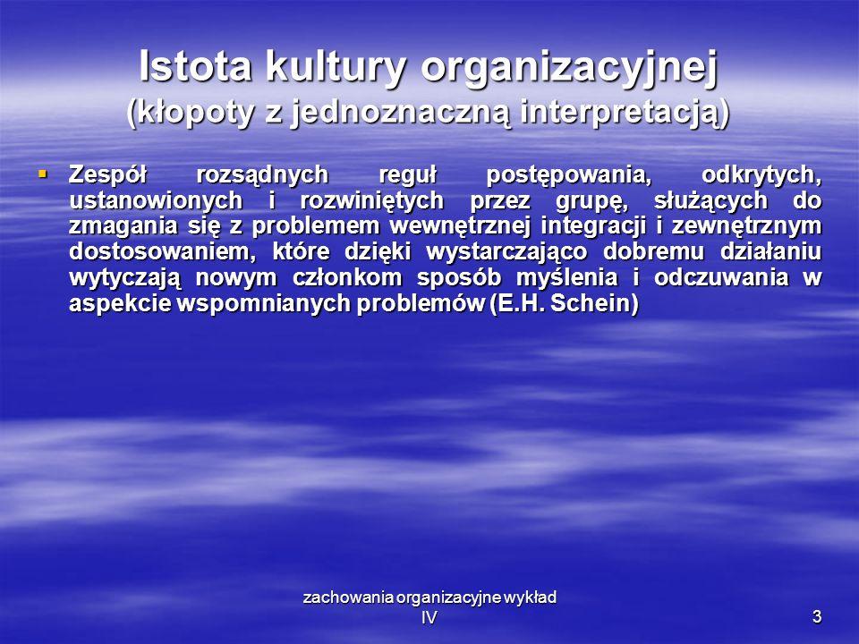 zachowania organizacyjne wykład IV3 Istota kultury organizacyjnej (kłopoty z jednoznaczną interpretacją) Zespół rozsądnych reguł postępowania, odkryty