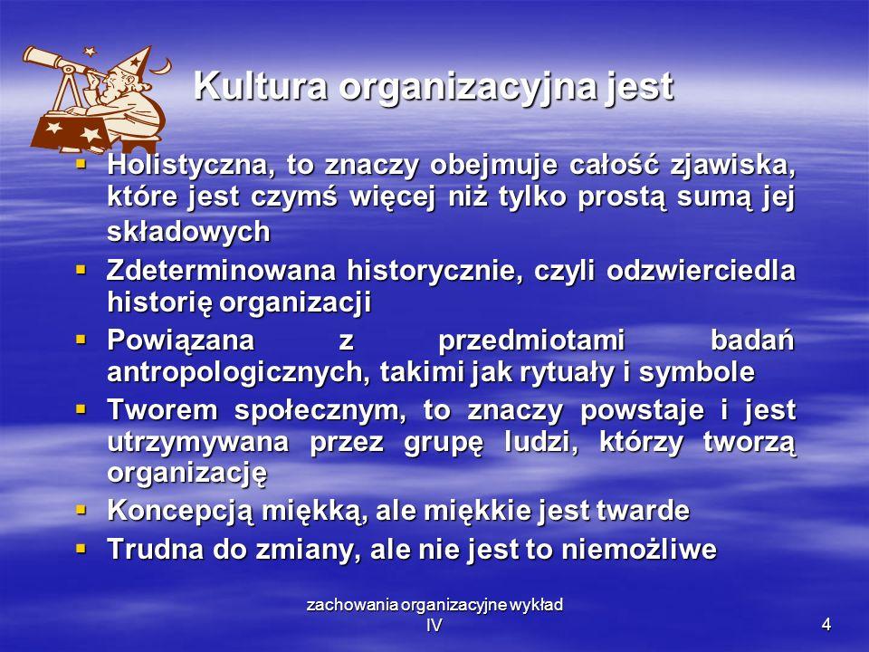 zachowania organizacyjne wykład IV4 Kultura organizacyjna jest Holistyczna, to znaczy obejmuje całość zjawiska, które jest czymś więcej niż tylko pros