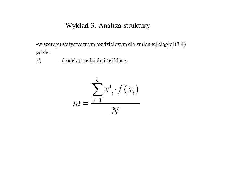 Wykład 3. Analiza struktury -w szeregu statystycznym rozdzielczym dla zmiennej ciągłej (3.4) gdzie: x' i - środek przedziału i-tej klasy.