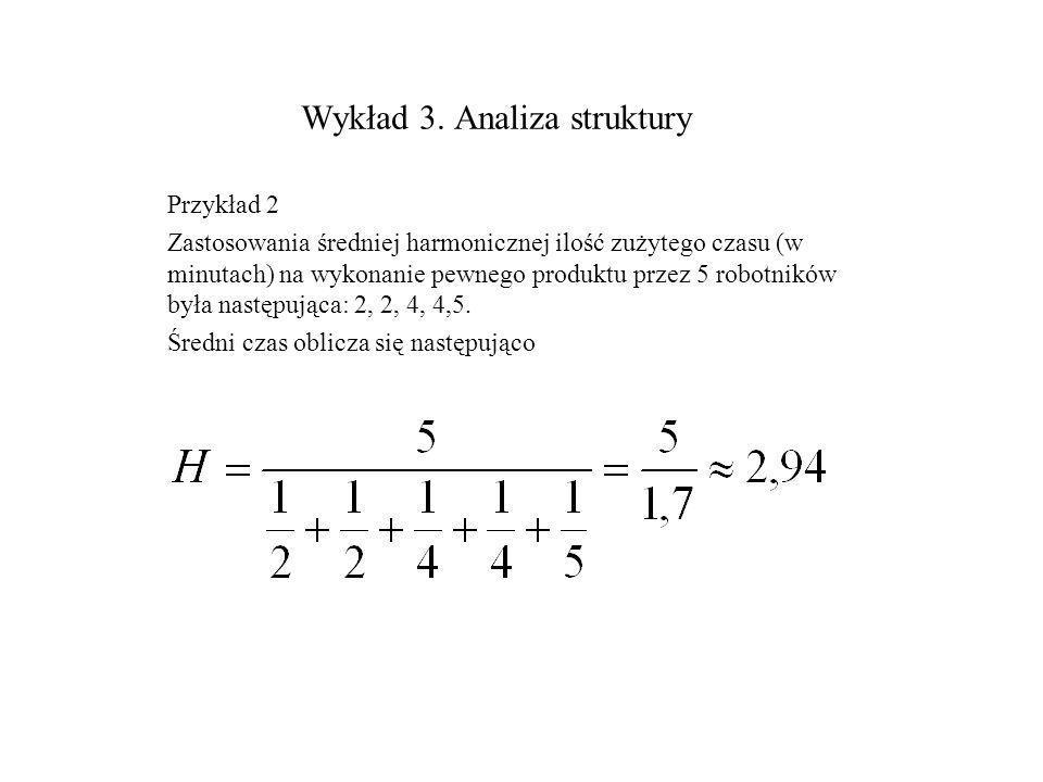 Wykład 3. Analiza struktury Przykład 2 Zastosowania średniej harmonicznej ilość zużytego czasu (w minutach) na wykonanie pewnego produktu przez 5 robo