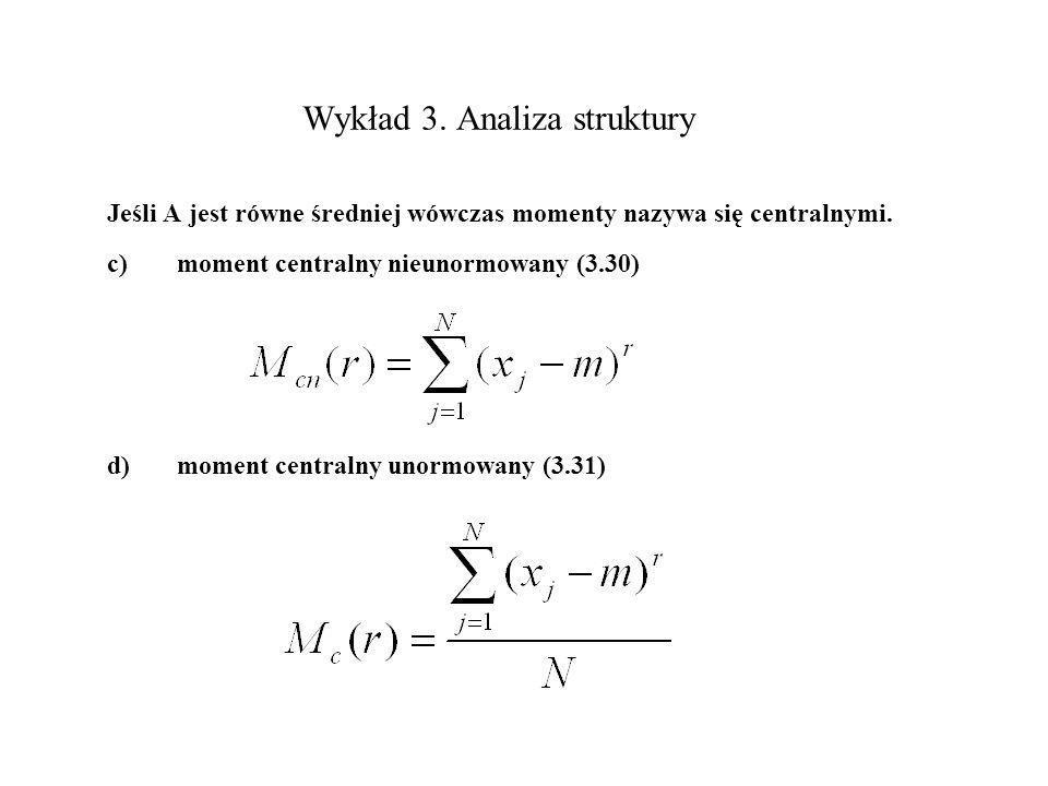 Wykład 3. Analiza struktury Jeśli A jest równe średniej wówczas momenty nazywa się centralnymi. c)moment centralny nieunormowany (3.30) d)moment centr