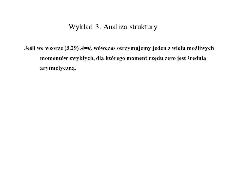 Wykład 3. Analiza struktury Jeśli we wzorze (3.29) A=0, wówczas otrzymujemy jeden z wielu możliwych momentów zwykłych, dla którego moment rzędu zero j