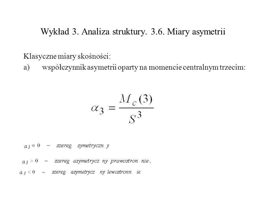 Wykład 3. Analiza struktury. 3.6. Miary asymetrii Klasyczne miary skośności: a)współczynnik asymetrii oparty na momencie centralnym trzecim: