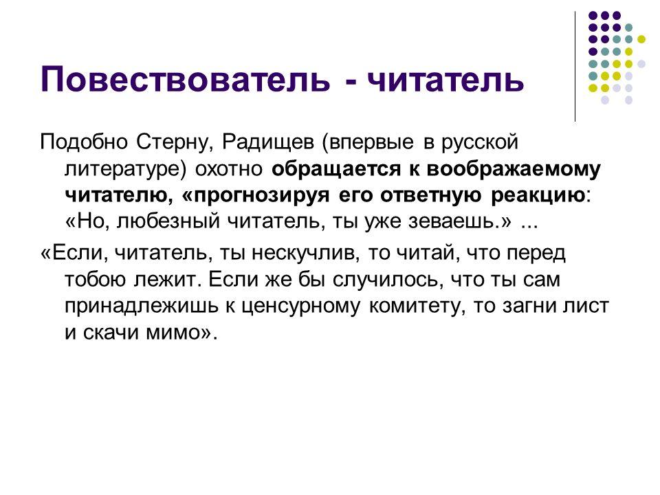 Повествователь - читатель Подобно Стерну, Радищев (впервые в русской литературе) охотно обращается к воображаемому читателю, «прогнозируя его ответную