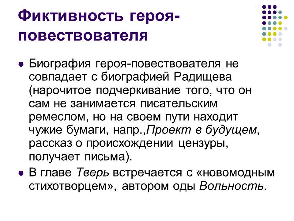 Фиктивность героя- повествователя Биография героя-повествователя не совпадает с биографией Радищева (нарочитое подчеркивание того, что он сам не заним