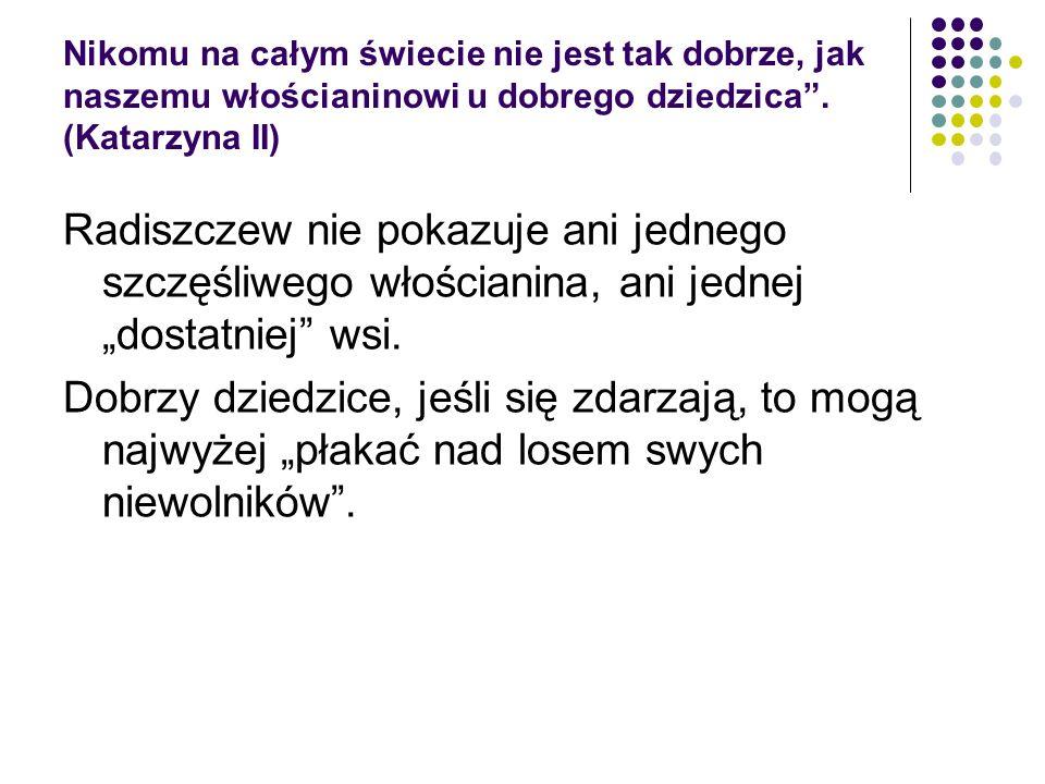 Nikomu na całym świecie nie jest tak dobrze, jak naszemu włościaninowi u dobrego dziedzica. (Katarzyna II) Radiszczew nie pokazuje ani jednego szczęśl