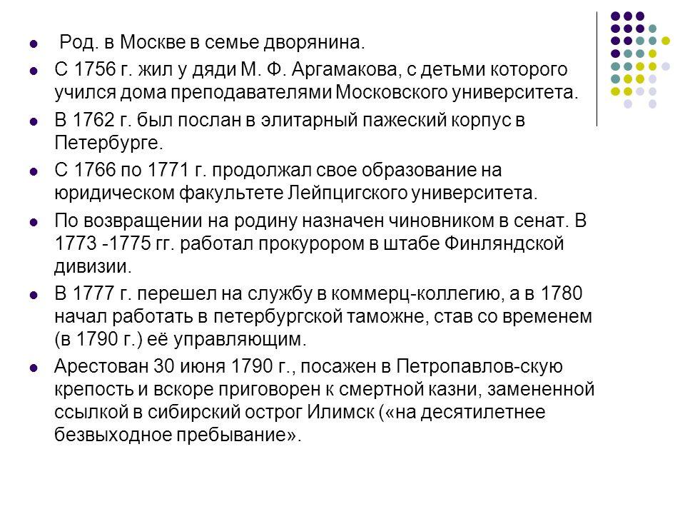 Род. в Москве в семье дворянина. С 1756 г. жил у дяди М. Ф. Аргамакова, с детьми которого учился дома преподавателями Московского университета. В 1762