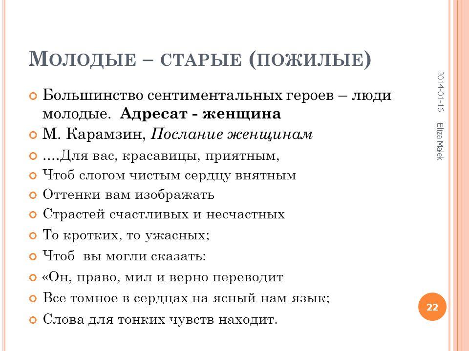 М ОЛОДЫЕ – СТАРЫЕ ( ПОЖИЛЫЕ ) Большинство сентиментальных героев – люди молодые. Адресат - женщина М. Карамзин, Послание женщинам.... Для вас, красави