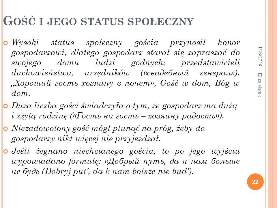 1/16/2014 Eliza Małek 22 G OŚĆ I JEGO STATUS SPOŁECZNY Wysoki status społeczny gościa przynosił honor gospodarzowi, dlatego gospodarz starał się zapra