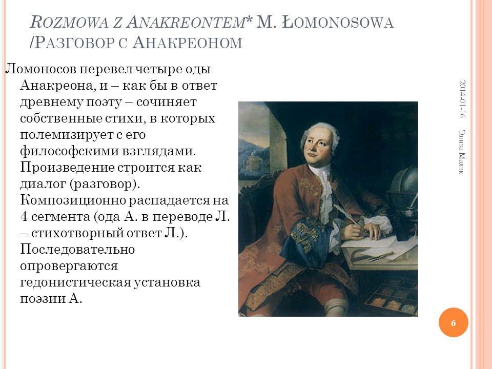 R OZMOWA Z A NAKREONTEM * M. Ł OMONOSOWA /Р АЗГОВОР С А НАКРЕОНОМ Ломоносов перевел четыре оды Анакреона, и – как бы в ответ древнему поэту – сочиняет