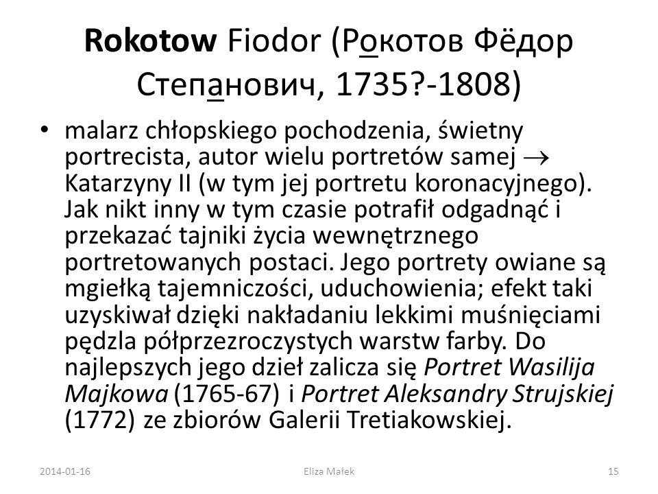 Rokotow Fiodor (Рокотов Фёдор Степанович, 1735?-1808) malarz chłopskiego pochodzenia, świetny portrecista, autor wielu portretów samej Katarzyny II (w