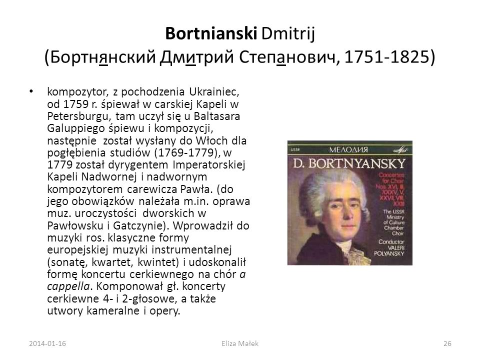 Bortnianski Dmitrij (Бортнянский Дмитрий Степанович, 1751-1825) kompozytor, z pochodzenia Ukrainiec, od 1759 r. śpiewał w carskiej Kapeli w Petersburg