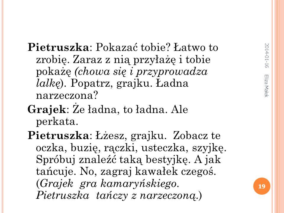 2014-01-16 Eliza Małek 18 Grajek : A z kim, Pietruszko, postanowiłeś się ożenić? Pietruszka : Z córką kupca ( wymienia nazwisko kupca lub ziemianina n