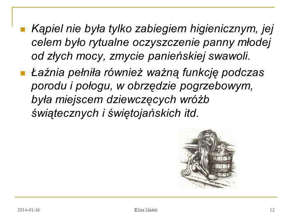 2014-01-16 Eliza Małek 12 Kąpiel nie była tylko zabiegiem higienicznym, jej celem było rytualne oczyszczenie panny młodej od złych mocy, zmycie panień
