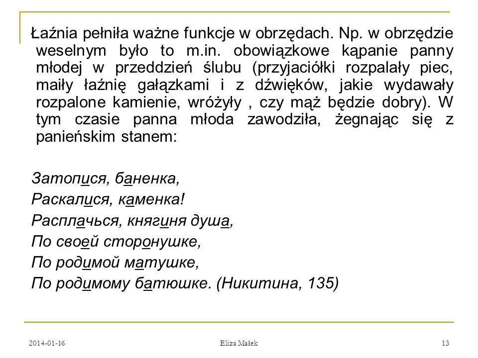2014-01-16 Eliza Małek 13 Łaźnia pełniła ważne funkcje w obrzędach. Np. w obrzędzie weselnym było to m.in. obowiązkowe kąpanie panny młodej w przeddzi
