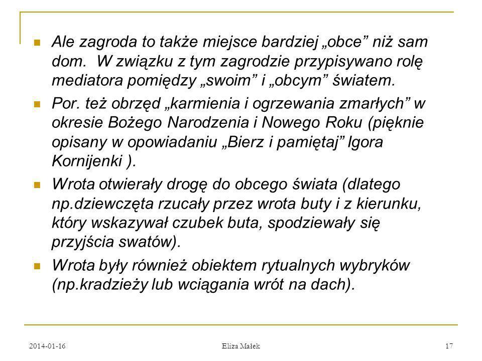 2014-01-16 Eliza Małek 17 Ale zagroda to także miejsce bardziej obce niż sam dom. W związku z tym zagrodzie przypisywano rolę mediatora pomiędzy swoim