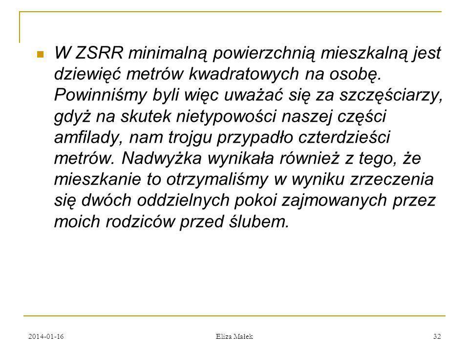 2014-01-16 Eliza Małek 32 W ZSRR minimalną powierzchnią mieszkalną jest dziewięć metrów kwadratowych na osobę. Powinniśmy byli więc uważać się za szcz