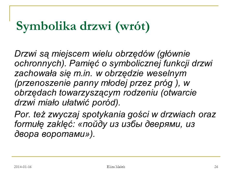 2014-01-16 Eliza Małek 26 Symbolika drzwi (wrót) Drzwi są miejscem wielu obrzędów (głównie ochronnych). Pamięć o symbolicznej funkcji drzwi zachowała