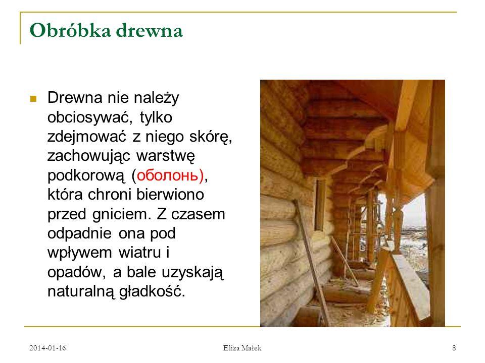 Obróbka drewna Drewna nie należy obciosywać, tylko zdejmować z niego skórę, zachowując warstwę podkorową (оболонь), która chroni bierwiono przed gnici