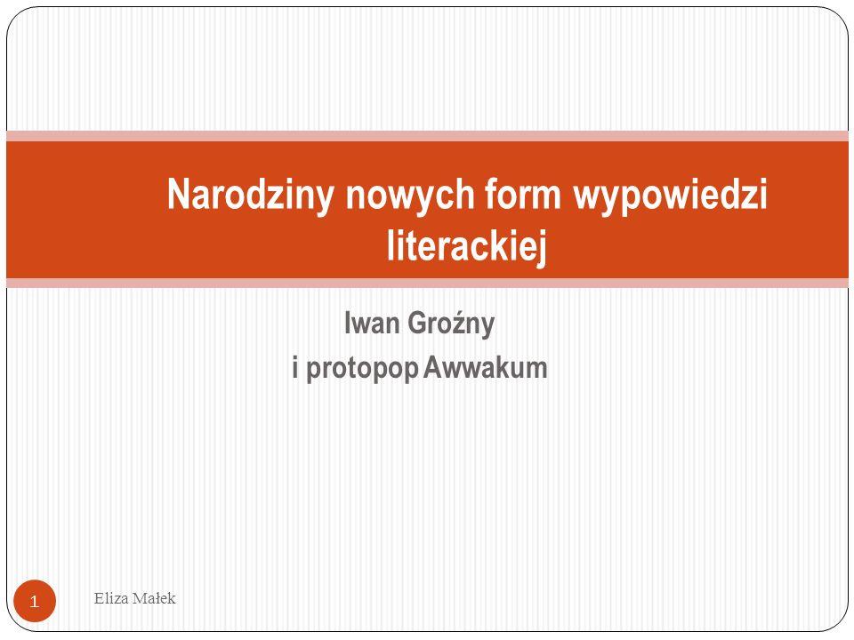 Wnioski: Zachowanie w życiu codziennym a styl pisarza Eliza Małek 32 Orientacja na słuchacza, na ustne słowo (zarówno Iwan Groźny, jak i Awwakum wciąż rozmawiają ze słuchaczami, kłócą się z nimi, przekonują).