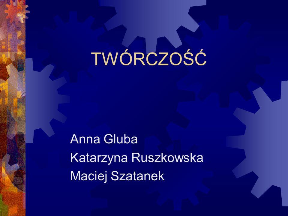 TWÓRCZOŚĆ Anna Gluba Katarzyna Ruszkowska Maciej Szatanek