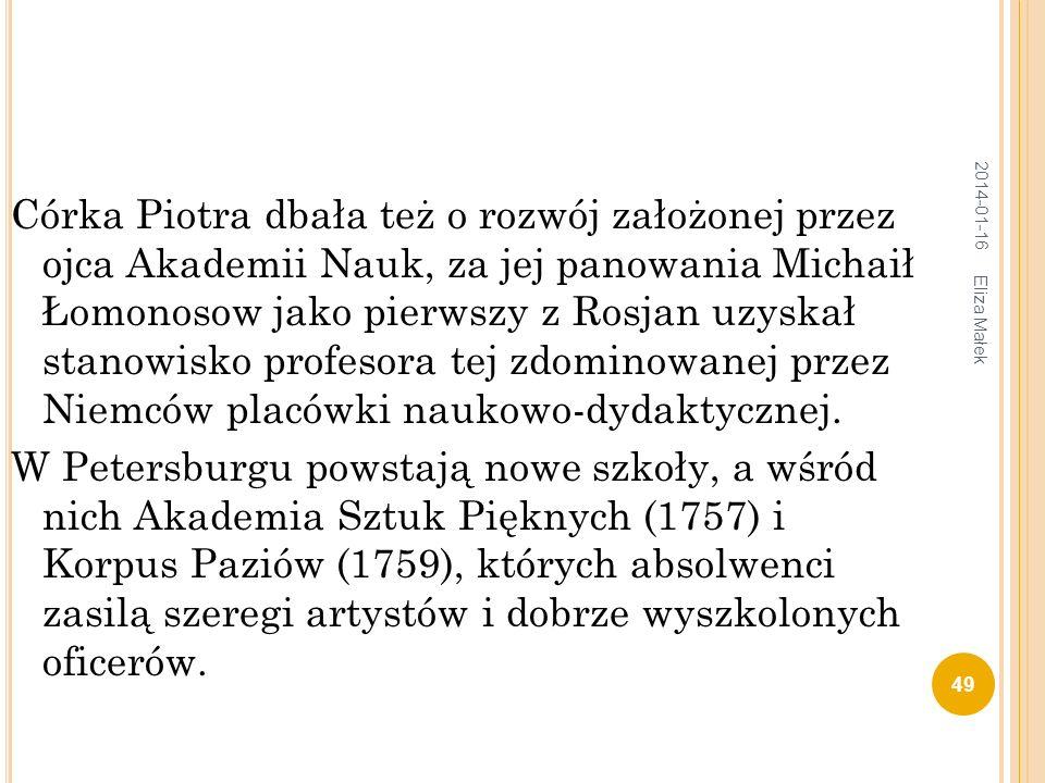 Córka Piotra dbała też o rozwój założonej przez ojca Akademii Nauk, za jej panowania Michaił Łomonosow jako pierwszy z Rosjan uzyskał stanowisko profesora tej zdominowanej przez Niemców placówki naukowo-dydaktycznej.