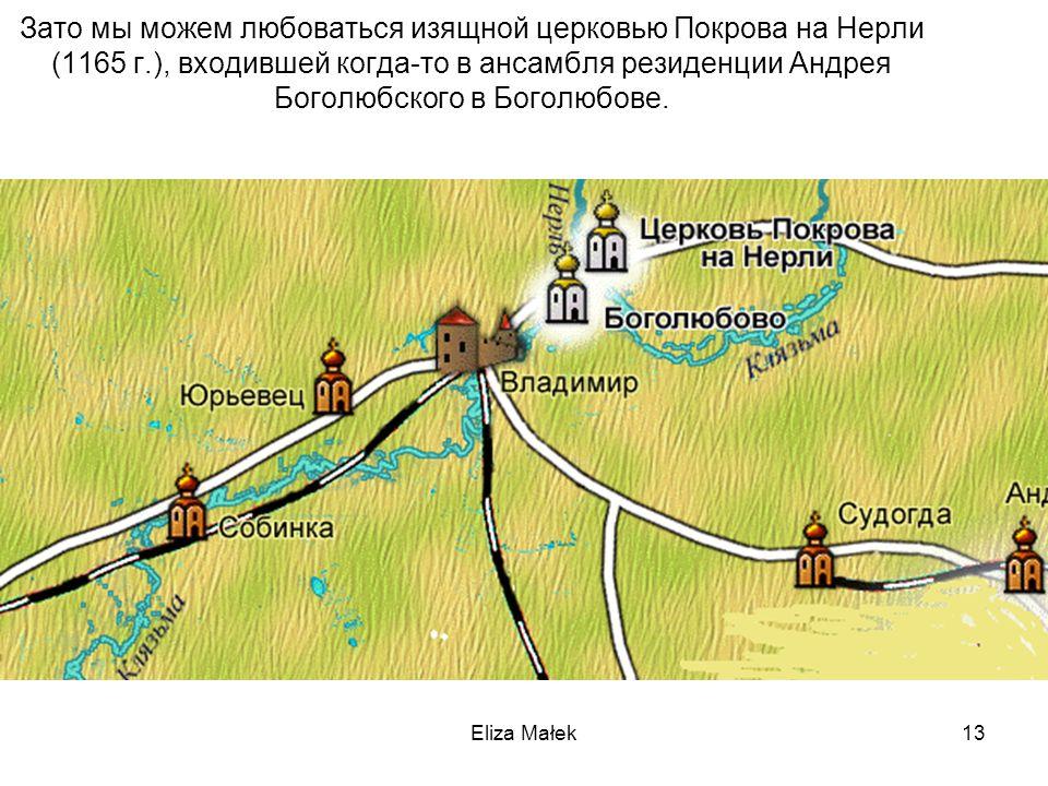 Eliza Małek13 Зато мы можем любоваться изящной церковью Покрова на Нерли (1165 г.), входившей когда-то в ансамбля резиденции Андрея Боголюбского в Бог